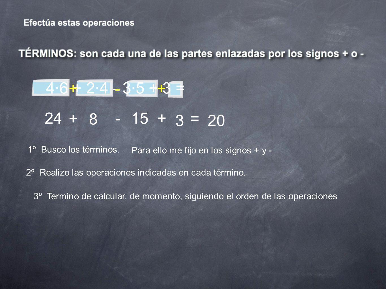 4·6 + 2·4 - 3·5 + 3 = +-+ 1º Busco los términos. Para ello me fijo en los signos + y - 2º Realizo las operaciones indicadas en cada término. 24 + 8 -1