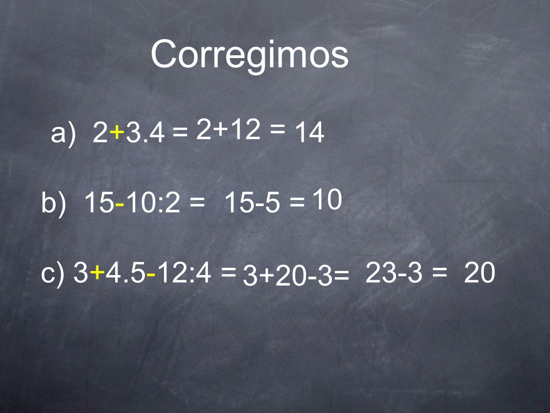 Corregimos a) 2+3.4 = 2+12 = 14 b) 15-10:2 =15-5 = 10 c) 3+4.5-12:4 = 3+20-3= 23-3 =20