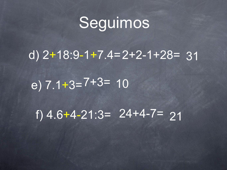 Seguimos d) 2+18:9-1+7.4=2+2-1+28= 31 e) 7.1+3= 7+3= 10 f) 4.6+4-21:3= 24+4-7= 21