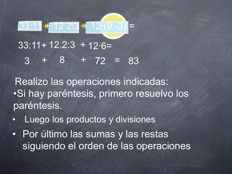 33:11 + 12·2:3 + 12·(9 -3) = + + Realizo las operaciones indicadas: Si hay paréntesis, primero resuelvo los paréntesis. 33:11 + 12.2:3 + 12·6= 3 + 8+