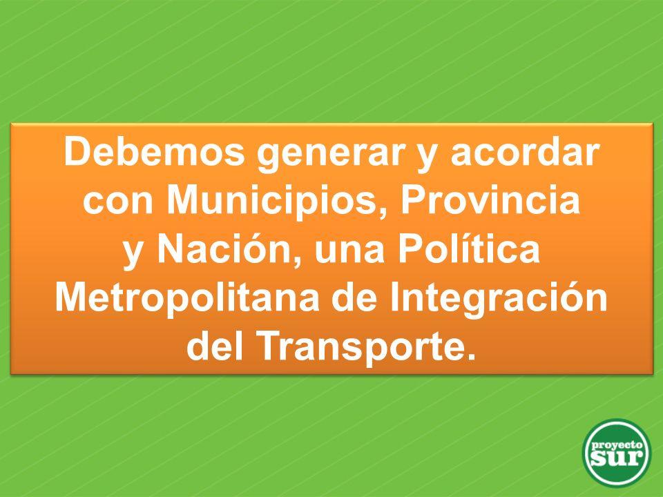 Debemos generar y acordar con Municipios, Provincia y Nación, una Política Metropolitana de Integración del Transporte. Debemos generar y acordar con