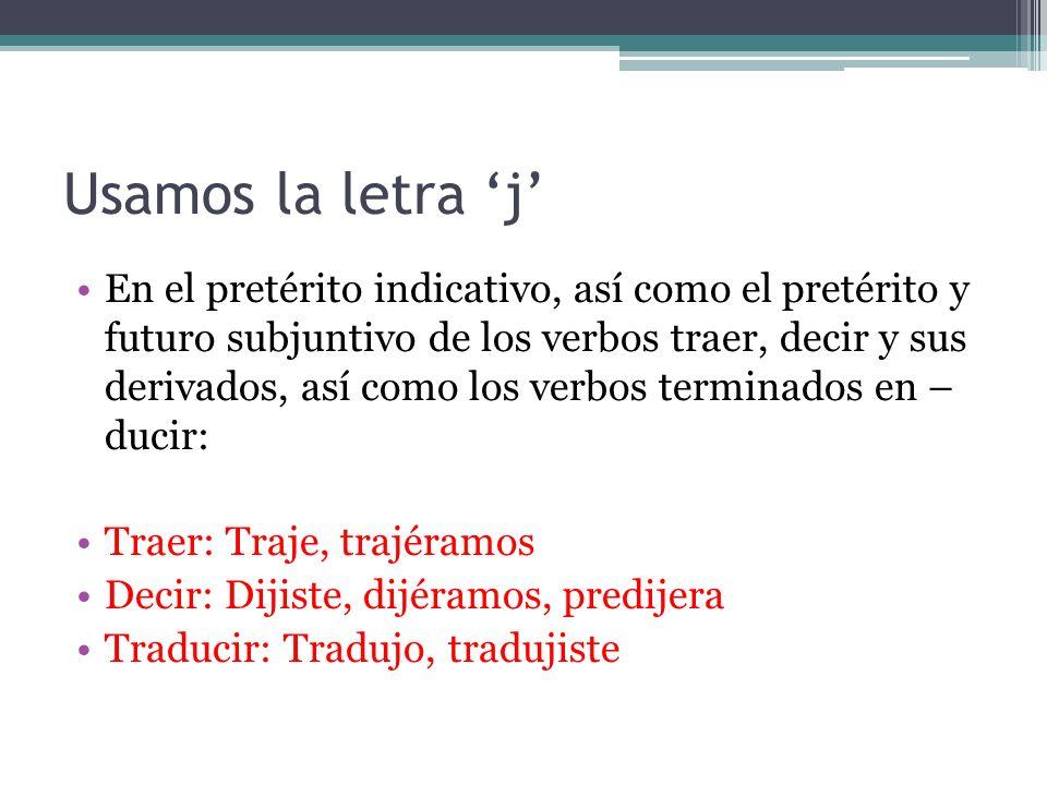 Usamos la letra j En el pretérito indicativo, así como el pretérito y futuro subjuntivo de los verbos traer, decir y sus derivados, así como los verbos terminados en – ducir: Traer: Traje, trajéramos Decir: Dijiste, dijéramos, predijera Traducir: Tradujo, tradujiste