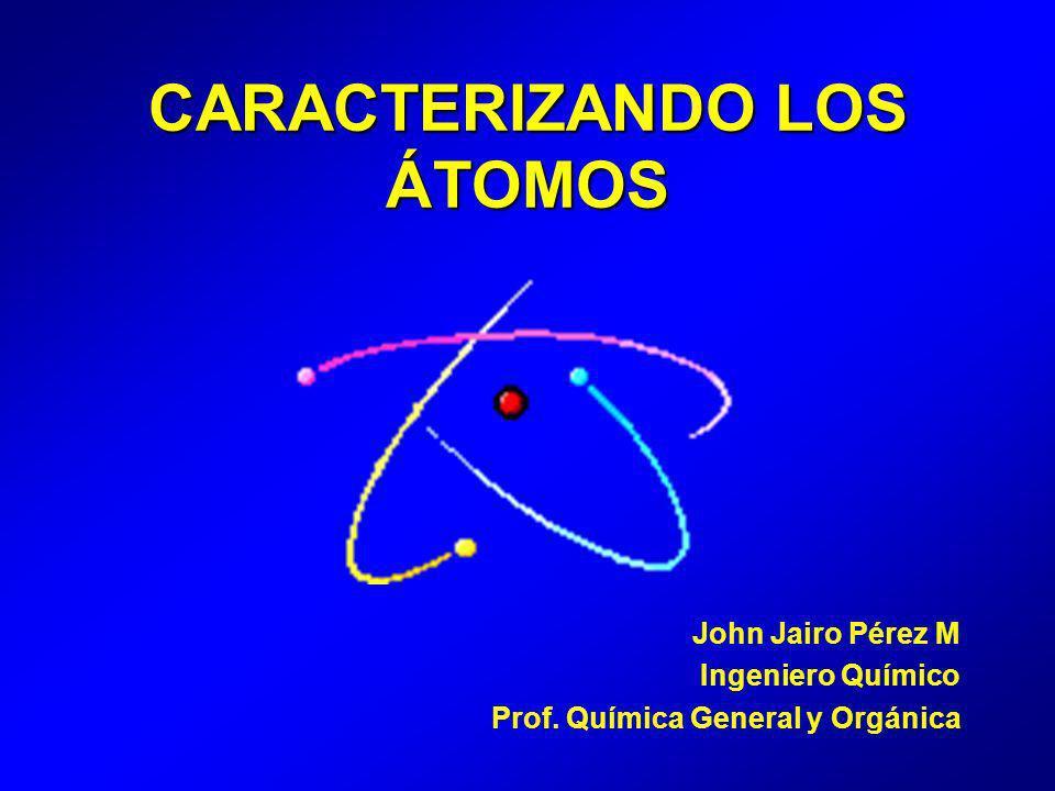 CARACTERIZANDO LOS ÁTOMOS John Jairo Pérez M Ingeniero Químico Prof. Química General y Orgánica