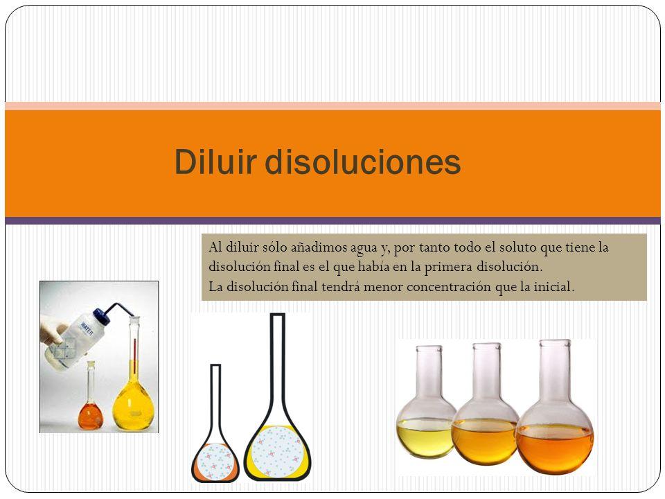 Diluir disoluciones Al diluir sólo añadimos agua y, por tanto todo el soluto que tiene la disolución final es el que había en la primera disolución.