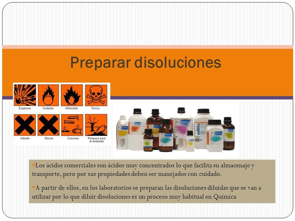Preparar disoluciones Los ácidos comerciales son ácidos muy concentrados lo que facilita su almacenaje y transporte, pero por sus propiedades deben ser manejados con cuidado.