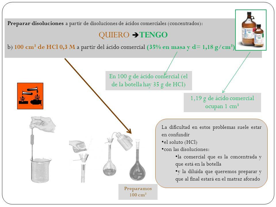 Preparar disoluciones a partir de disoluciones de ácidos comerciales (concentrados): QUIERO TENGO b) 100 cm 3 de HCl 0,3 M a partir del ácido comercial (35% en masa y d= 1,18 g/cm 3 ) En 100 g de ácido comercial (el de la botella hay 35 g de HCl) 1,19 g de ácido comercial ocupan 1 cm 3 La dificultad en estos problemas suele estar en confundir el soluto (HCl) con las disoluciones: la comercial que es la concentrada y que está en la botella y la diluida que queremos preparar y que al final estará en el matraz aforado Preparamos 100 cm 3