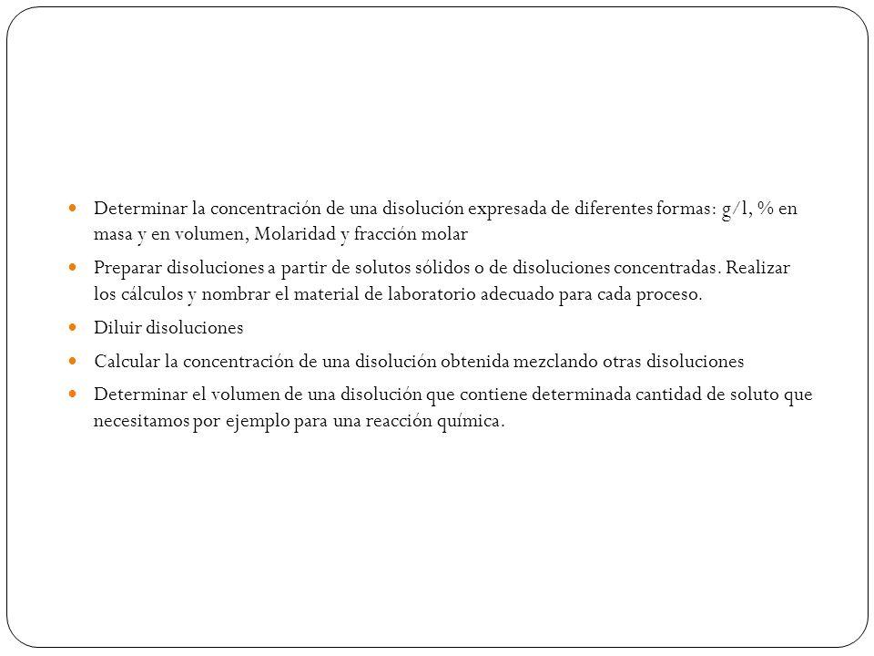 Determinar la concentración de una disolución expresada de diferentes formas: g/l, % en masa y en volumen, Molaridad y fracción molar Preparar disoluciones a partir de solutos sólidos o de disoluciones concentradas.