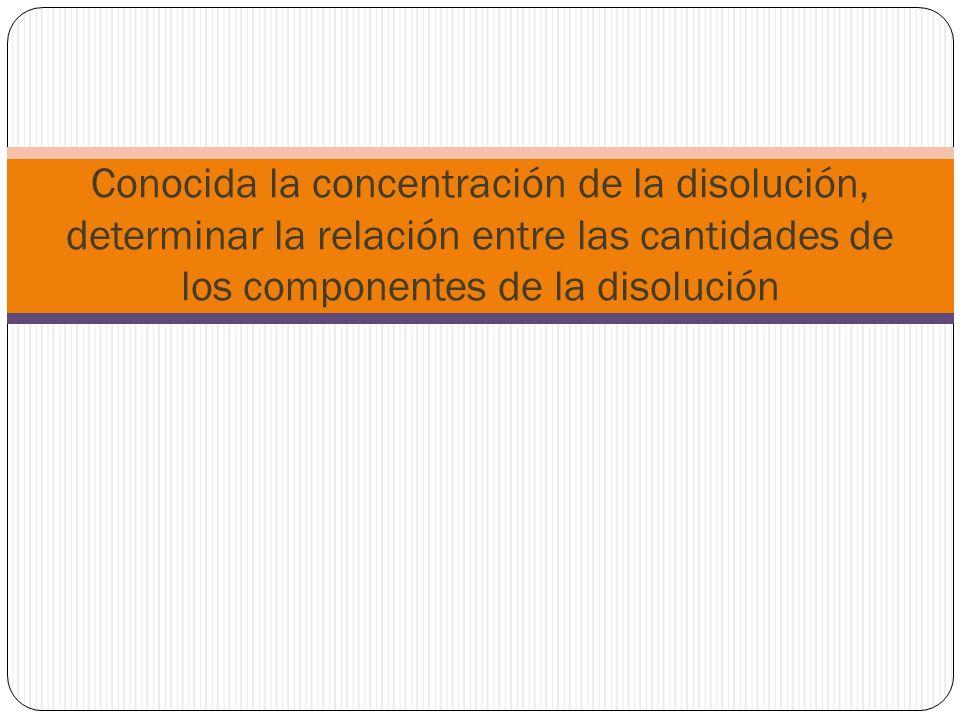 Conocida la concentración de la disolución, determinar la relación entre las cantidades de los componentes de la disolución