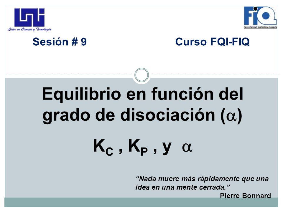 Equilibrio en función del grado de disociación ( ) K C, K P, y Sesión # 9 Curso FQI-FIQ Nada muere más rápidamente que una idea en una mente cerrada.
