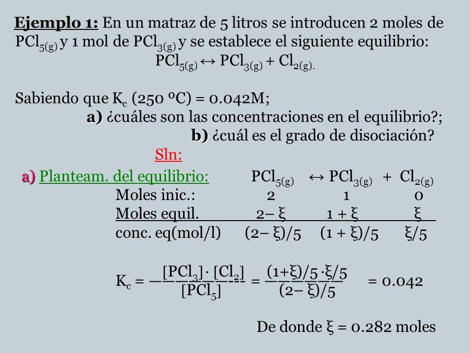 a) b) Ejemplo 1: En un matraz de 5 litros se introducen 2 moles de PCl 5(g) y 1 mol de PCl 3(g) y se establece el siguiente equilibrio: PCl 5(g) PCl 3(g) + Cl 2(g).