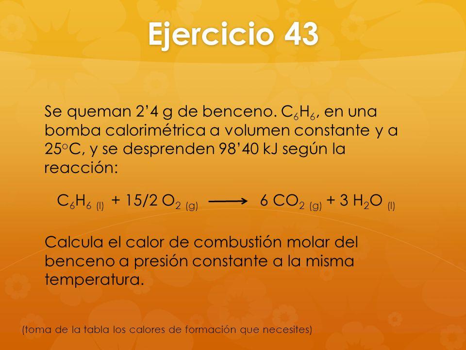 Ejercicio 43 Se queman 24 g de benceno. C 6 H 6, en una bomba calorimétrica a volumen constante y a 25 o C, y se desprenden 9840 kJ según la reacción: