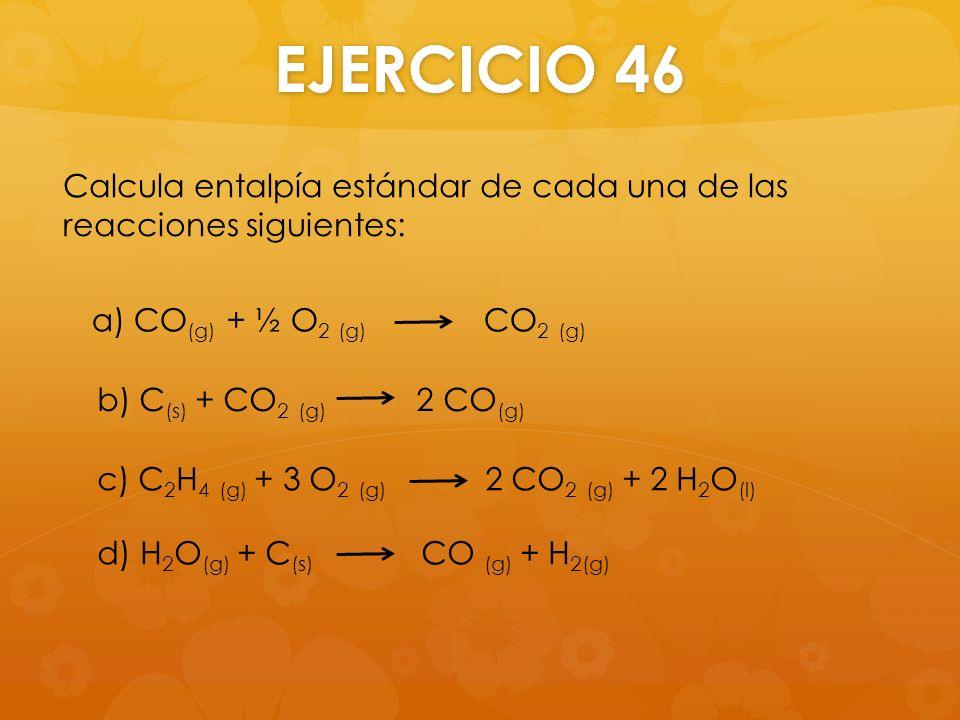 EJERCICIO 46 Calcula entalpía estándar de cada una de las reacciones siguientes: a) CO (g) + ½ O 2 (g) CO 2 (g) b) C (s) + CO 2 (g) 2 CO (g) c) C 2 H