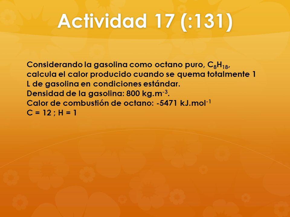 Actividad 17 (:131) Considerando la gasolina como octano puro, C 8 H 18, calcula el calor producido cuando se quema totalmente 1 L de gasolina en cond
