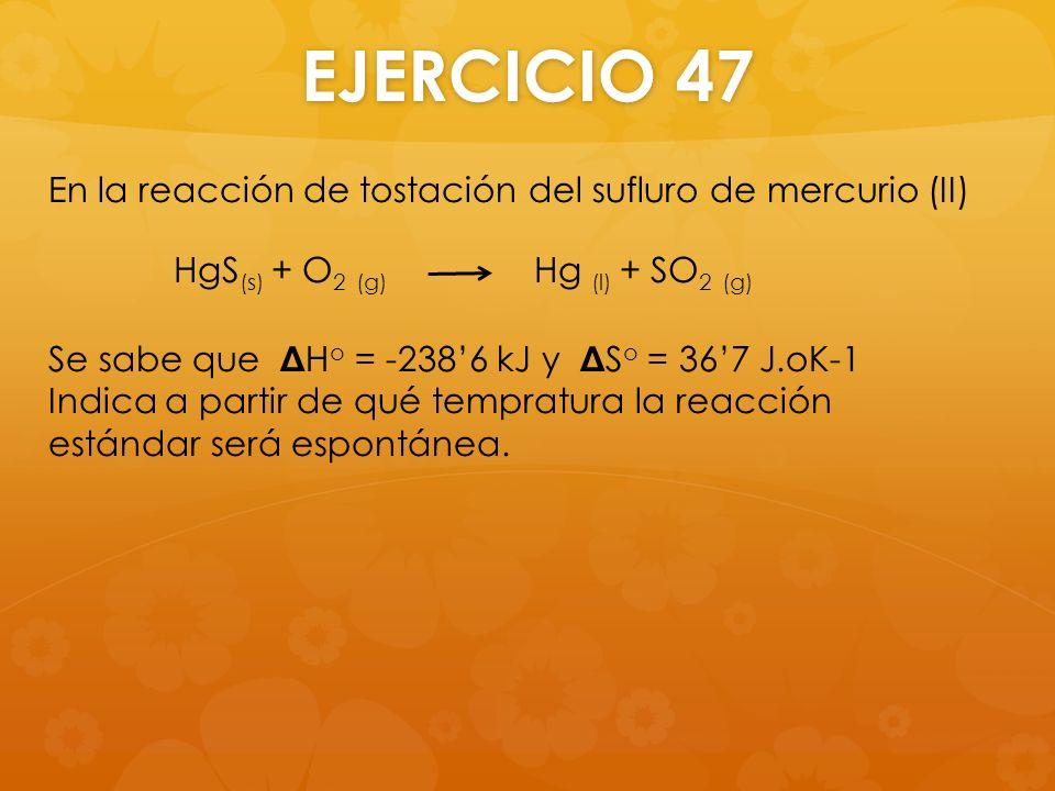 EJERCICIO 47 En la reacción de tostación del sufluro de mercurio (II) Se sabe que Δ H o = -2386 kJ y Δ S o = 367 J.oK-1 Indica a partir de qué temprat
