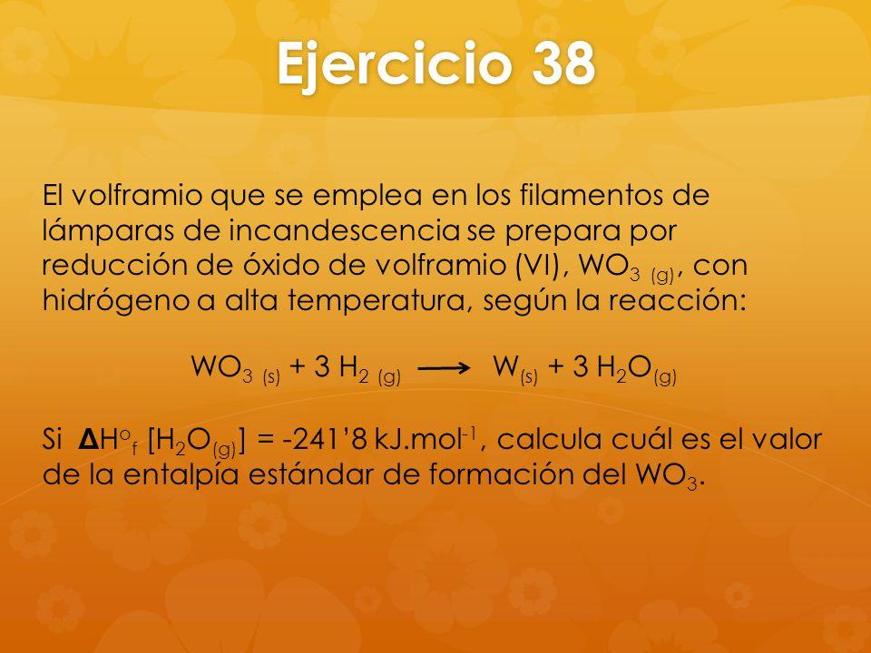 Ejercicio 38 El volframio que se emplea en los filamentos de lámparas de incandescencia se prepara por reducción de óxido de volframio (VI), WO 3 (g),