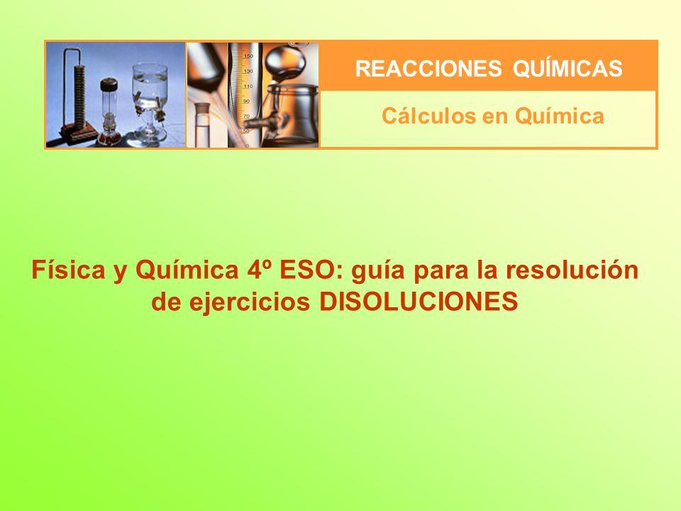 REACCIONES QUÍMICAS Cálculos en Química Física y Química 4º ESO: guía para la resolución de ejercicios DISOLUCIONES