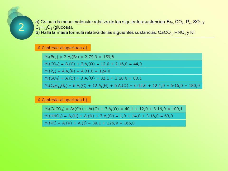 a) Calcula la masa molecular relativa de las siguientes sustancias: Br 2, CO 2 ; P 4, SO 3 y C 6 H 12 O 6 (glucosa).