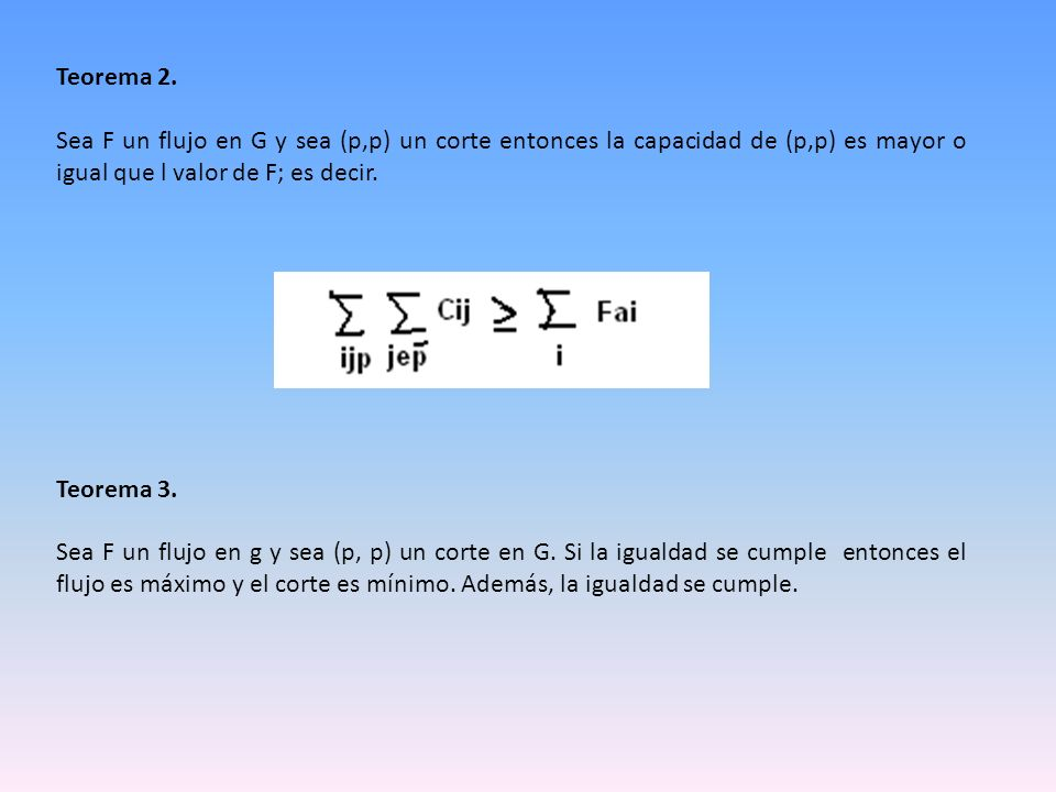 Teorema 2. Sea F un flujo en G y sea (p,p) un corte entonces la capacidad de (p,p) es mayor o igual que l valor de F; es decir. Teorema 3. Sea F un fl