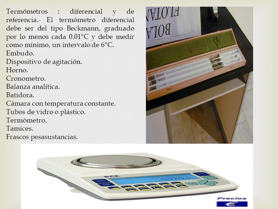 Termómetros : diferencial y de referencia.- El termómetro diferencial debe ser del tipo Beckmann, graduado por lo menos cada 0.01°C y debe medir como