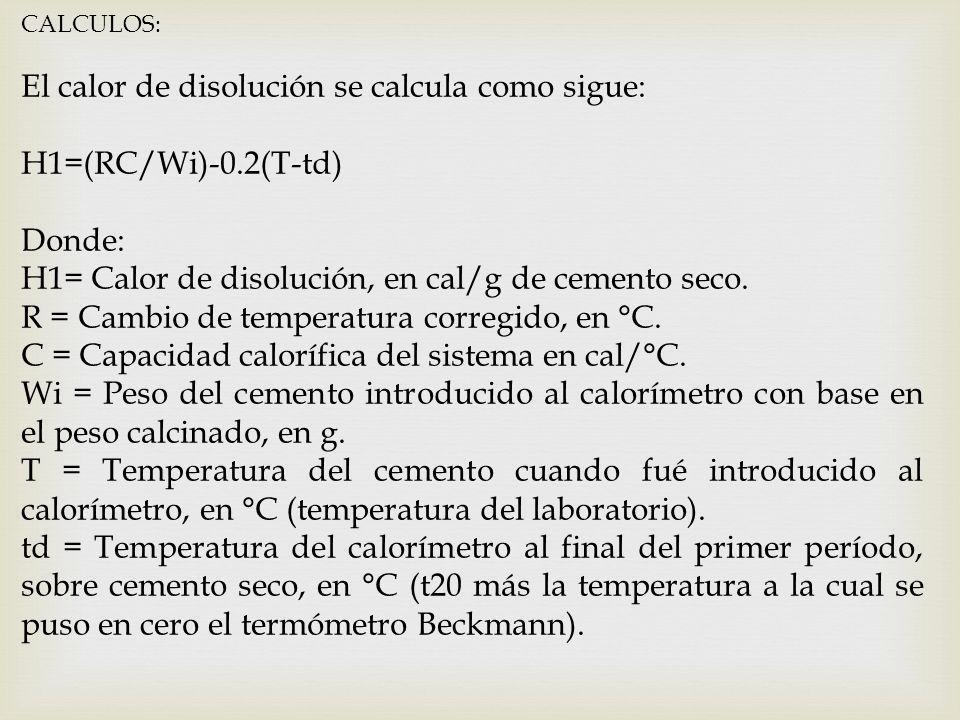 CALCULOS: El calor de disolución se calcula como sigue: H1=(RC/Wi)-0.2(T-td) Donde: H1= Calor de disolución, en cal/g de cemento seco. R = Cambio de t