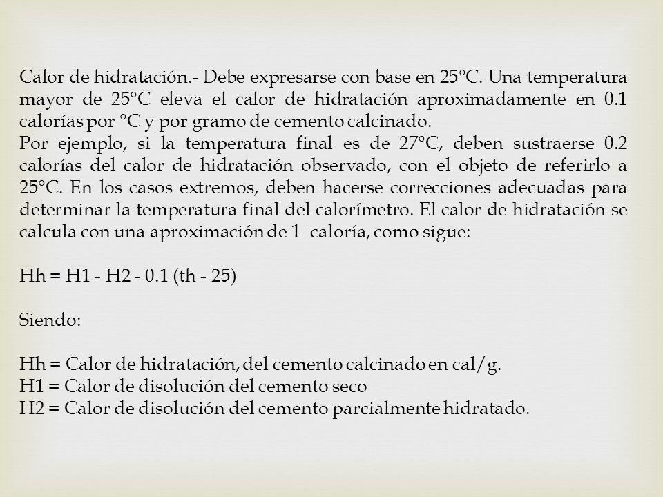 Calor de hidratación.- Debe expresarse con base en 25°C. Una temperatura mayor de 25°C eleva el calor de hidratación aproximadamente en 0.1 calorías p