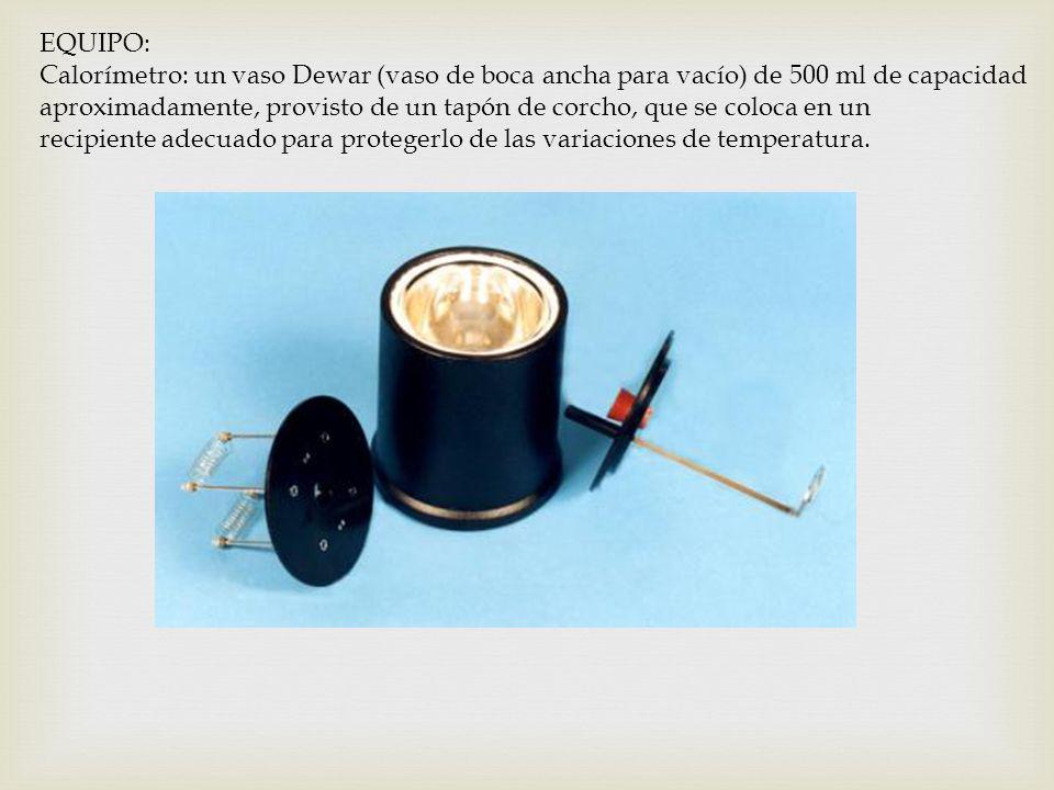 EQUIPO: Calorímetro: un vaso Dewar (vaso de boca ancha para vacío) de 500 ml de capacidad aproximadamente, provisto de un tapón de corcho, que se colo