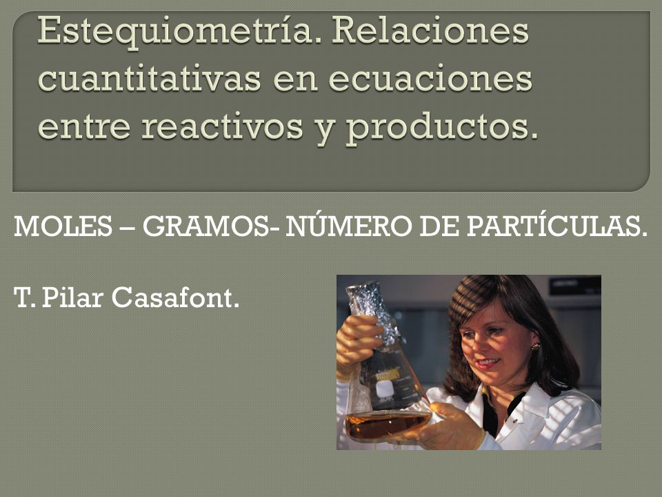 MOLES – GRAMOS- NÚMERO DE PARTÍCULAS. T. Pilar Casafont.