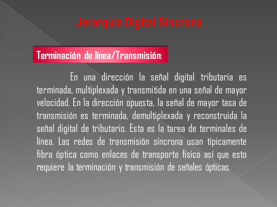 Jerarquía Digital Síncrona En una dirección la señal digital tributaria es terminada, multiplexada y transmitida en una señal de mayor velocidad. En l