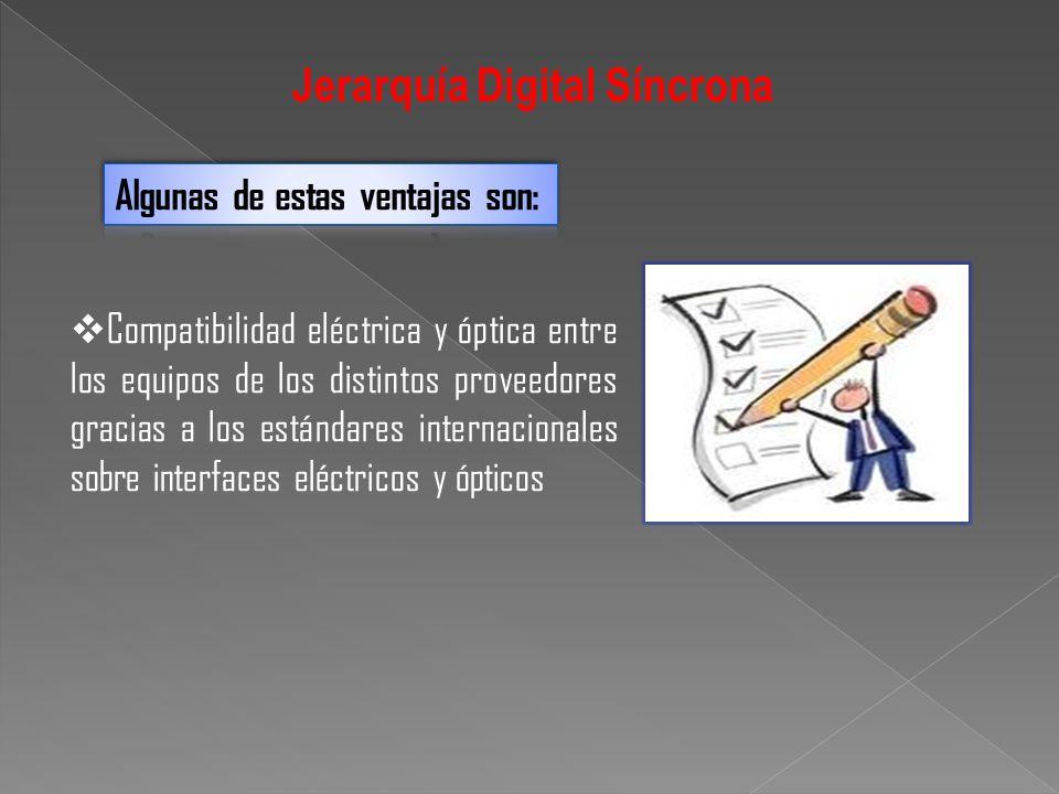 Jerarquía Digital Síncrona Compatibilidad eléctrica y óptica entre los equipos de los distintos proveedores gracias a los estándares internacionales s
