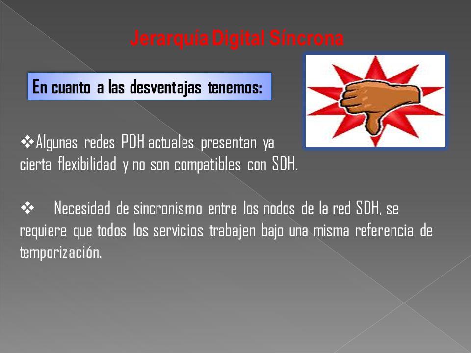 Algunas redes PDH actuales presentan ya cierta flexibilidad y no son compatibles con SDH. Necesidad de sincronismo entre los nodos de la red SDH, se r