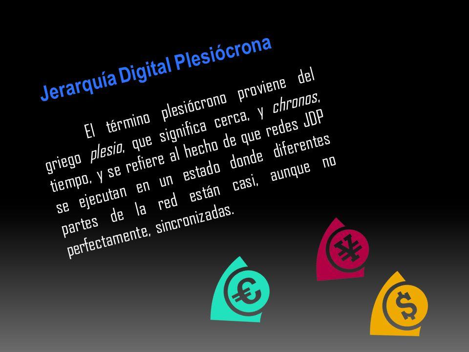 Jerarquía Digital Plesiócrona El término plesiócrono proviene del griego plesio, que significa cerca, y chronos, tiempo, y se refiere al hecho de que