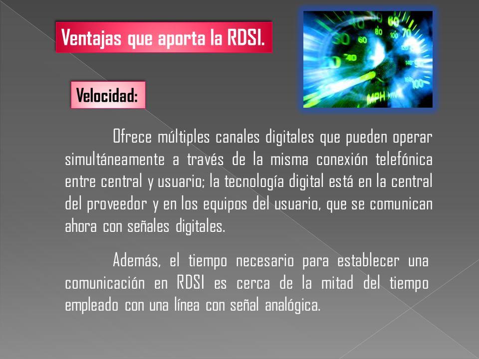 Ventajas que aporta la RDSI. Velocidad: Ofrece múltiples canales digitales que pueden operar simultáneamente a través de la misma conexión telefónica