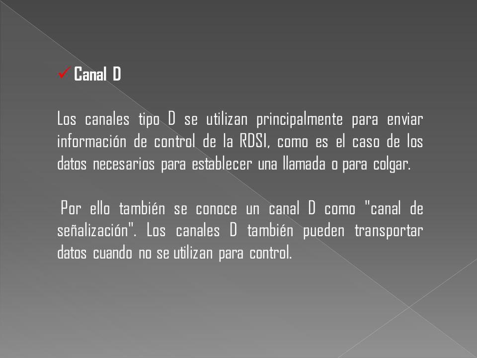Canal D Los canales tipo D se utilizan principalmente para enviar información de control de la RDSI, como es el caso de los datos necesarios para esta