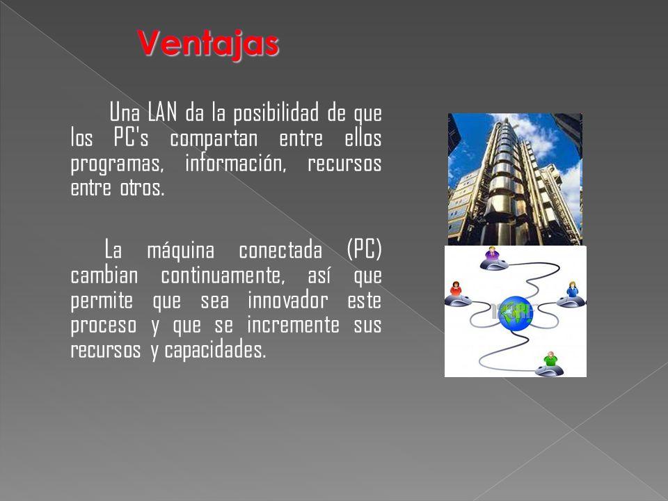 Una LAN da la posibilidad de que los PC's compartan entre ellos programas, información, recursos entre otros. La máquina conectada (PC) cambian contin