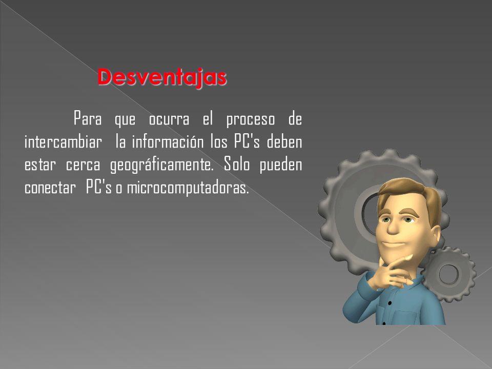 Para que ocurra el proceso de intercambiar la información los PC's deben estar cerca geográficamente. Solo pueden conectar PC's o microcomputadoras.