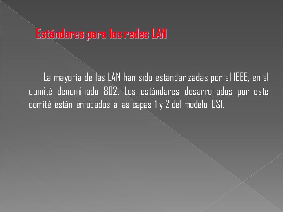 La mayoría de las LAN han sido estandarizadas por el IEEE, en el comité denominado 802. Los estándares desarrollados por este comité están enfocados a