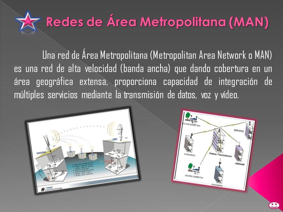 Una red de Área Metropolitana (Metropolitan Area Network o MAN) es una red de alta velocidad (banda ancha) que dando cobertura en un área geográfica e