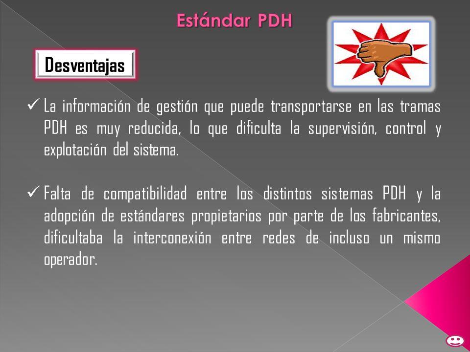Desventajas La información de gestión que puede transportarse en las tramas PDH es muy reducida, lo que dificulta la supervisión, control y explotació