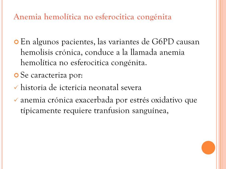 Anemia hemolítica no esferocitica congénita En algunos pacientes, las variantes de G6PD causan hemolisis crónica, conduce a la llamada anemia hemolíti