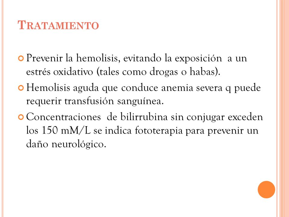 T RATAMIENTO Prevenir la hemolisis, evitando la exposición a un estrés oxidativo (tales como drogas o habas). Hemolisis aguda que conduce anemia sever