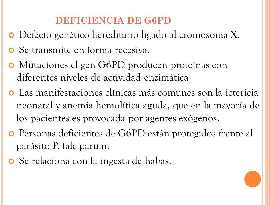 DEFICIENCIA DE G6PD Defecto genético hereditario ligado al cromosoma X. Se transmite en forma recesiva. Mutaciones el gen G6PD producen proteínas con