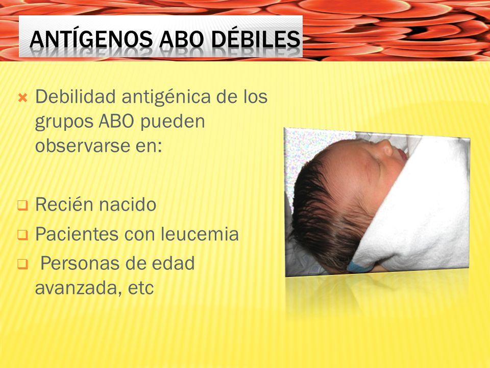 Debilidad antigénica de los grupos ABO pueden observarse en: Recién nacido Pacientes con leucemia Personas de edad avanzada, etc