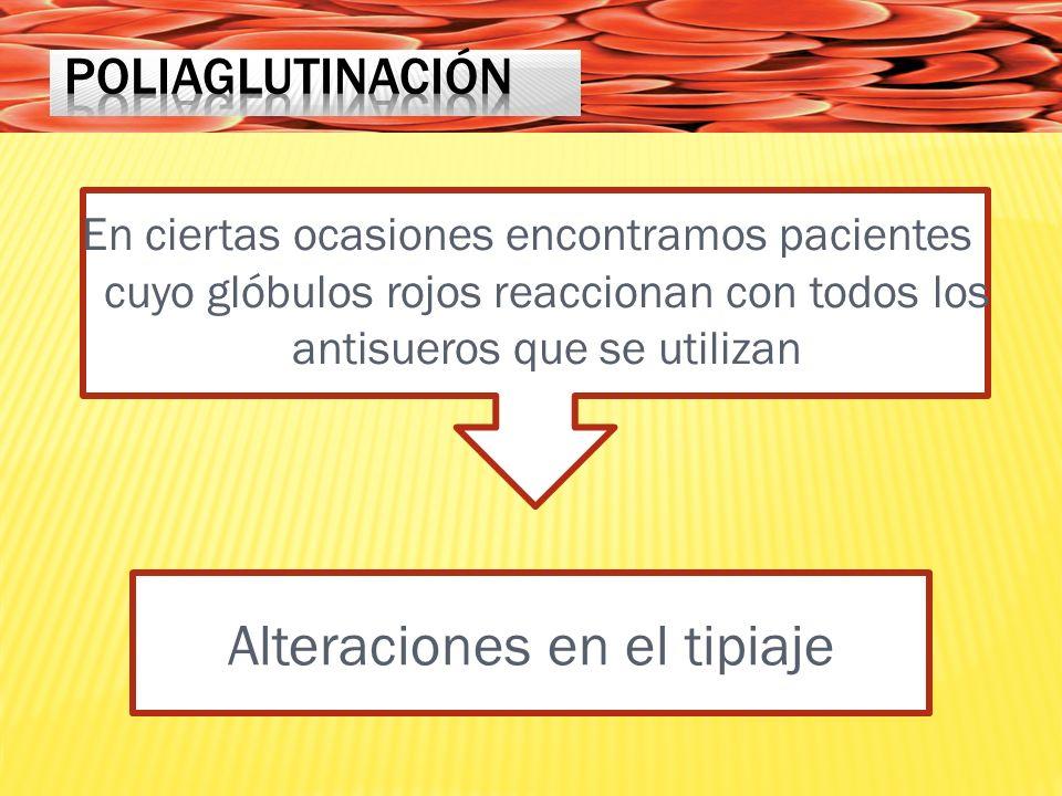 En ciertas ocasiones encontramos pacientes cuyo glóbulos rojos reaccionan con todos los antisueros que se utilizan Alteraciones en el tipiaje