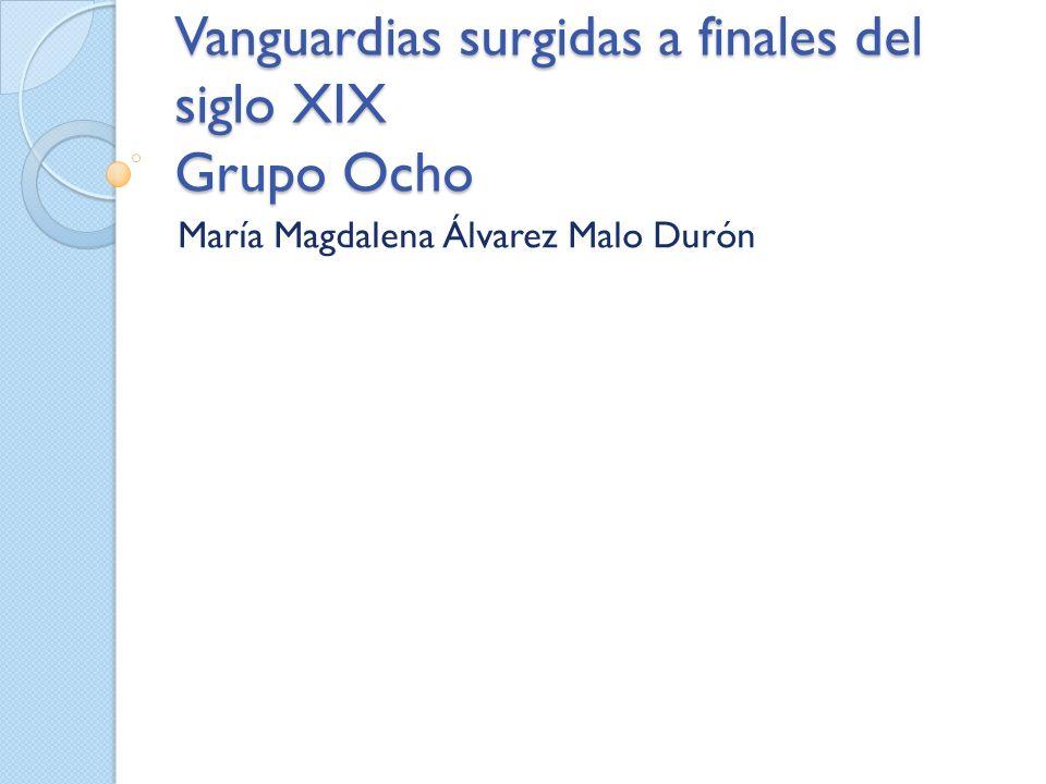 Vanguardias surgidas a finales del siglo XIX Grupo Ocho María Magdalena Álvarez Malo Durón