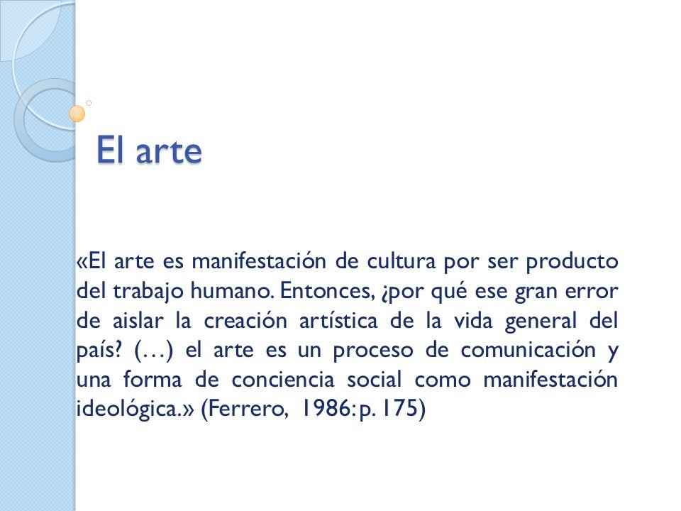 El arte «El arte es manifestación de cultura por ser producto del trabajo humano. Entonces, ¿por qué ese gran error de aislar la creación artística de