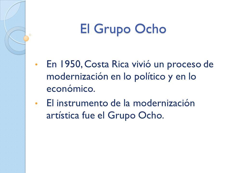El Grupo Ocho En 1950, Costa Rica vivió un proceso de modernización en lo político y en lo económico. El instrumento de la modernización artística fue