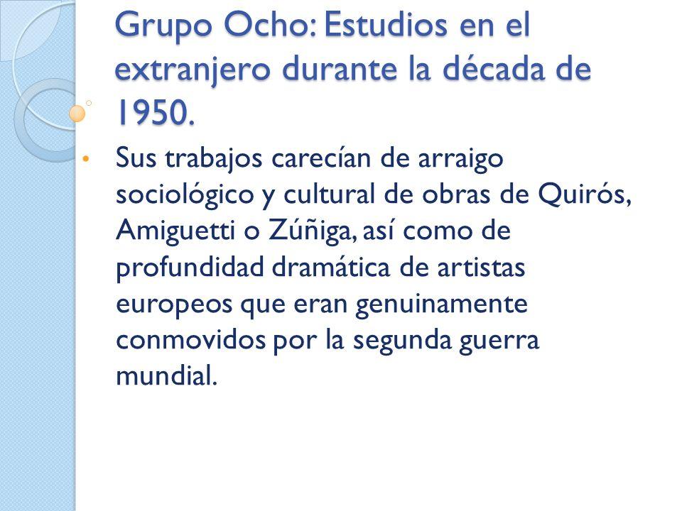 Grupo Ocho: Estudios en el extranjero durante la década de 1950. Sus trabajos carecían de arraigo sociológico y cultural de obras de Quirós, Amiguetti