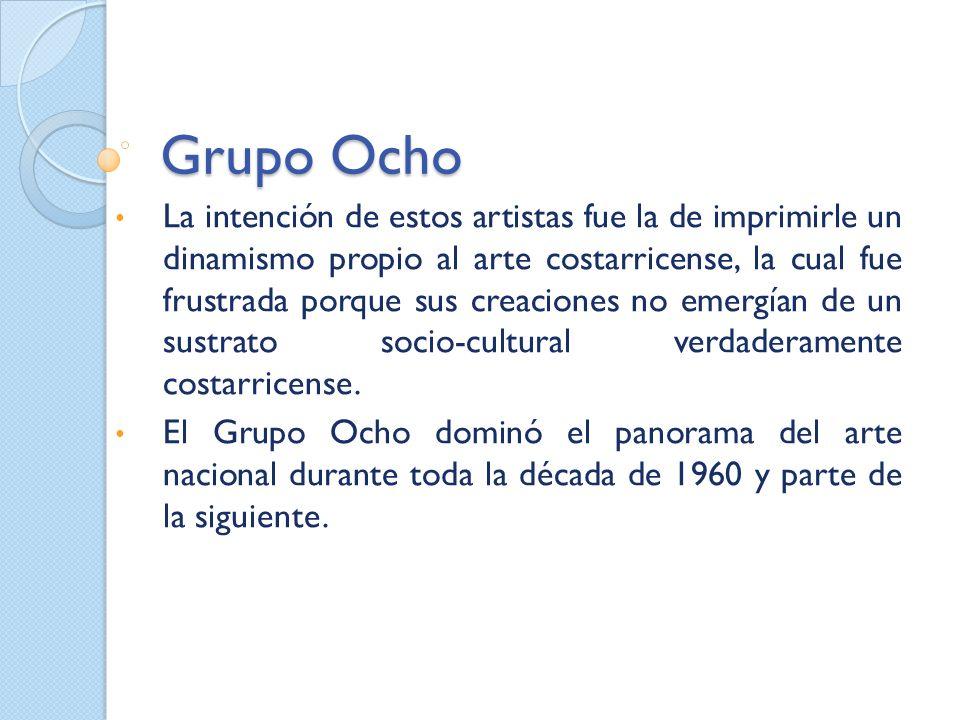 Grupo Ocho La intención de estos artistas fue la de imprimirle un dinamismo propio al arte costarricense, la cual fue frustrada porque sus creaciones