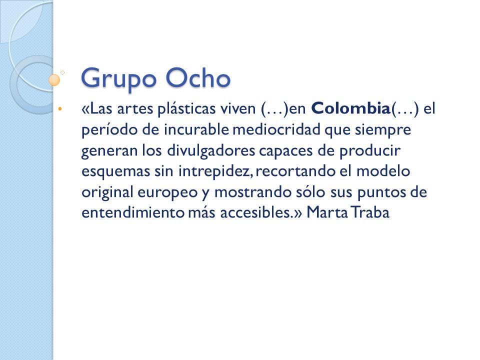 Grupo Ocho «Las artes plásticas viven (…)en Colombia(…) el período de incurable mediocridad que siempre generan los divulgadores capaces de producir e