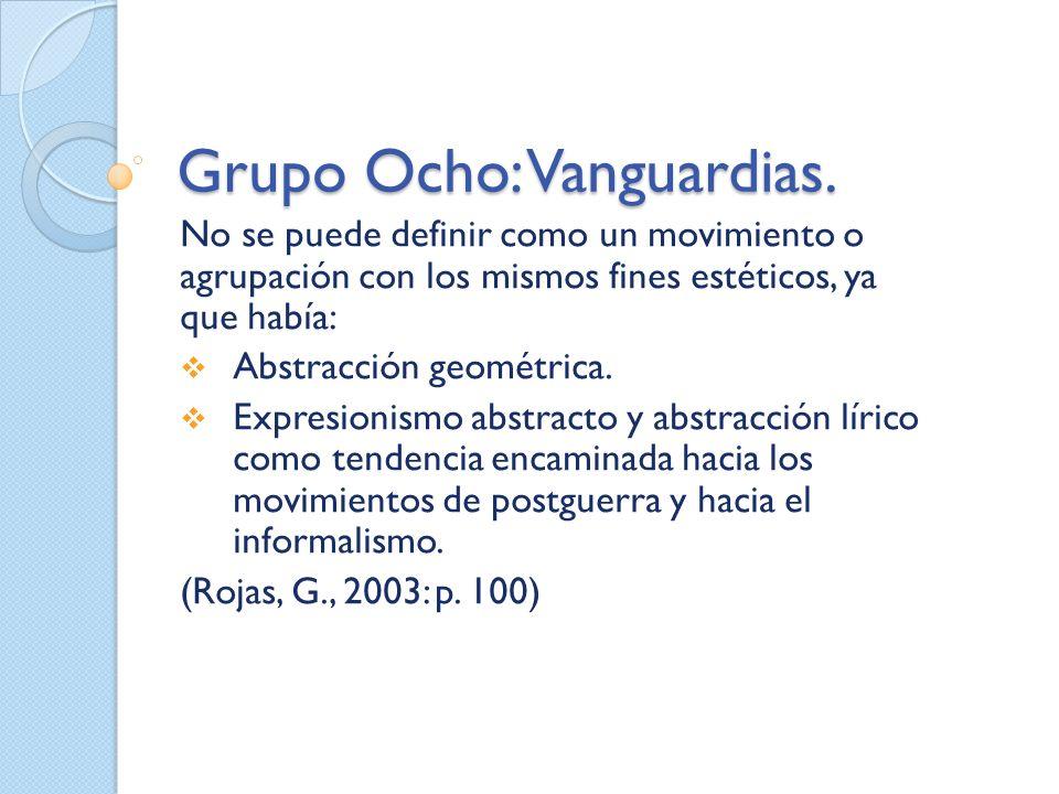 Grupo Ocho: Vanguardias. No se puede definir como un movimiento o agrupación con los mismos fines estéticos, ya que había: Abstracción geométrica. Exp